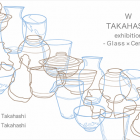 W TAKAHASHI exhibition  -Glass × Ceramic-
